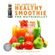 The Complete Healthy Smoothie for Nutribullet by Manheim, Jason, 9781634508711
