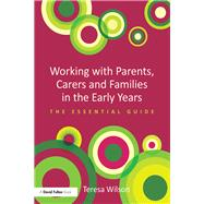 Working with Parents, Carers and Families in the Early Years: The essential guide by Wilson; Teresa, 9780415728713