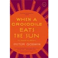 When a Crocodile Eats the Sun : A Memoir of Africa by Godwin, Peter, 9780316018715
