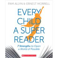 Every Child a Super Reader 7 Strengths to Open a World of Possible by Allyn, Pam; Morrell, Ernest, 9780545948715