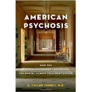 American Psychosis How the Federal Government Destroyed the Mental Illness Treatment System by Torrey, E. Fuller, 9780199988716