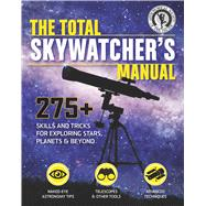 The Total Skywatcher's Manual 300+ Tips on Skills, Projects, & Gear for Exploring the Night Sky by Shore, Linda; Prosper, David; White, Vivian, 9781616288716