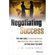 Negotiating Success Tips and Tools for Building Rapport and Dissolving Conflict While Still Getting What You Want by Hornickel, Jim, 9781118688717