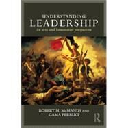 Understanding Leadership: An arts and humanities perspective by Mcmanus; Robert M, 9780415728720