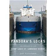 Pandora's Locks : The Opening of the Great Lakes-St. Lawrence Seaway by Alexander, Jeff, 9780870138720