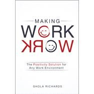 Making Work Work The Positivity Solution for Any Work Environment by Richards, Shola, 9781454918721