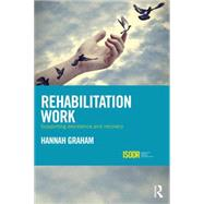 Rehabilitation Work: Supporting Desistance and Recovery by Graham; Hannah, 9781138888722