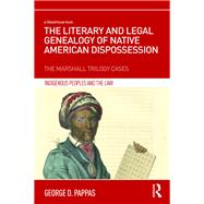 The Literary and Legal Genealogy of Native American Dispossession: The Marshall Trilogy Cases by Pappas; George D., 9781138188723