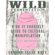 Wild Fermentation A Do-It-Yourself Guide to Cultural Manipulation by Katz, Sandor Ellix, 9781621068723