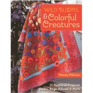 Wild Blooms & Colorful Creatures: 15 Applique Projects - Quilts, Bags, Pillows & More by Williams, Wendy, 9781607058724