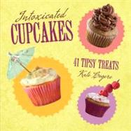 Intoxicated Cupcakes : 41 Tipsy Treats by Legere, Kate, 9780762438730