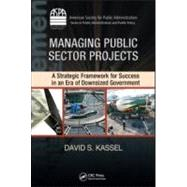 Managing Public Sector Projects: A Strategic Framework for Success in an Era of Downsized Government by Kassel; David S., 9781420088731