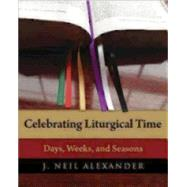 Celebrating Liturgical Time: Days, Weeks, and Seasons by Alexander, J. Neil, 9780898698732