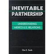 Inevitable Partnership: Understanding Mexico-U.S.Relations by Smith, Clint E., 9781555878733