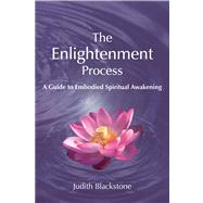 The Enlightenment Process A Guide to Embodied Spiritual Awakening (Revised and Expanded) by Blackstone, Judith, 9781557788733