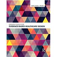 Design Tools for Evidence-Based Healthcare Design by Phiri; Michael, 9780415598736