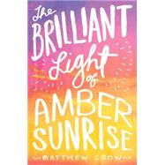 The Brilliant Light of Amber Sunrise by Crow, Matthew, 9781481418737