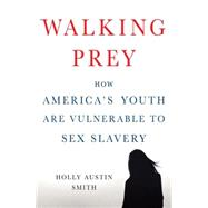Walking Prey How America's Youth Are Vulnerable to Sex Slavery by Smith, Holly Austin, 9781137278739