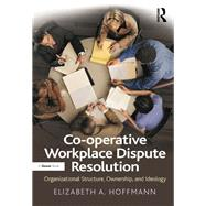 Co-operative Workplace Dispute Resolution: Organizational Structure, Ownership, and Ideology by Hoffmann,Elizabeth A., 9781138268739