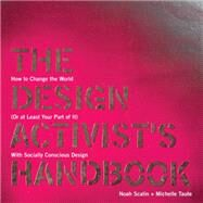 The Design Activist's Handbook: How to Change the World (Or at Least Your Part of It) With Socially Conscious Design by Scalin, Noah; Taute, Michelle, 9781440308741