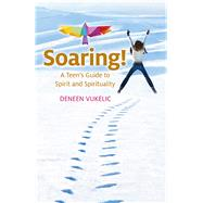 Soaring - A Teen's Guide to Spirit and Spirituality by Vukelic, Deneen, 9781782798743