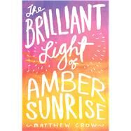 The Brilliant Light of Amber Sunrise by Crow, Matthew, 9781481418744
