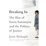 Breaking In The Rise of Sonia Sotomayor and the Politics of Justice by Biskupic, Joan, 9780374298746