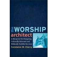 The Worship Architect: A Blueprint for Designing Culturally Relevant and Biblically Faithful Services by Cherry, Constance M., 9780801038747