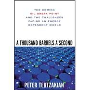 A Thousand Barrels a Second: The Coming Oil Break Point and the Challenges Facing an Energy Dependent World by Tertzakian, Peter, 9780071468749