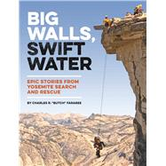 Big Walls, Swift Water Epic Stories from Yosemite Search and Rescue by Farabee, Charles R.