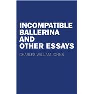 Incompatible Ballerina and Other Essays by Johns, Charles William, 9781782798750