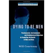 Dying to be Men: Psychosocial, Environmental, and Biobehavioral Directions in Promoting the Health of Men and Boys by Courtenay; Will H., 9780415878753