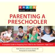 Knack Parenting a Preschooler : A Complete Illustrated Guide to Preparing Your Child for School -- Ages Three to Five by McClure, Robin; Iannelli, Vincent; Bates, Susana, 9781599218755