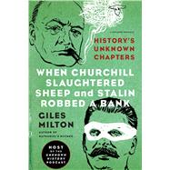 When Churchill Slaughtered Sheep and Stalin Robbed a Bank History's Unknown Chapters by Milton, Giles, 9781250078759
