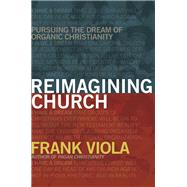 Reimagining Church Pursuing the Dream of Organic Christianity by Viola, Frank, 9781434768759