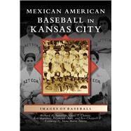 Mexican American Baseball in Kansas City by Santillán, Richard A.; Chávez, Gene T.; Martínez, Rod; Olais, Raymond; Chappell, Ben, 9781467128759