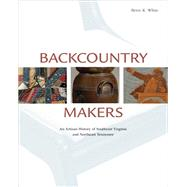 Backcountry Makers : An Artisan History of Southwest Virginia and Northeast Tennessee by White, Betsy K., 9781572338760