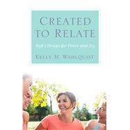 Created to Relate: God's Design for Peace and Joy by Wahlquist, Kelly M., 9781616368760