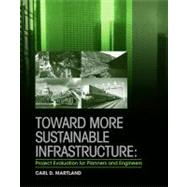 Toward More Sustainable Infrastructure : Project Evaluation for Planners and Engineers by Carl D. Martland, 9780470448762