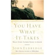 You Have What It Takes : What Every Father Needs to Know by Unknown, 9780785288763