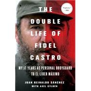 The Double Life of Fidel Castro My 17 Years as Personal Bodyguard to El Lider Maximo by Sanchez, Juan Reinaldo; Gyldén, Axel; Spencer, Catherine, 9781250068767