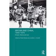 Britain and China, 1840-1970: Empire, Finance and War by Bickers; Robert, 9780415658768