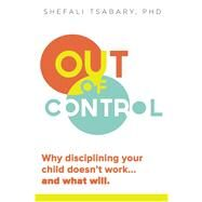 Out of Control Why Disciplining Your Child Doesn't Work and What Will by Tsabary, Shefali, 9781897238769