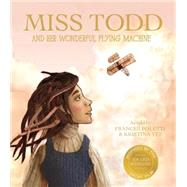 Miss Todd and Her Wonderful Flying Machine by Poletti, Frances; Yee, Kristina; Rigau, Isona; Cooke, Nick, 9781938298769