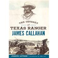 The Odyssey of Texas Ranger James Callahan by Luther, Joseph; Cox, Mike, 9781625858771