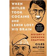 When Hitler Took Cocaine and Lenin Lost His Brain History's Unknown Chapters by Milton, Giles, 9781250078773