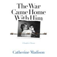 The War Came Home With Him: A Daughter's Memoir by Madison, Catherine, 9780816698776