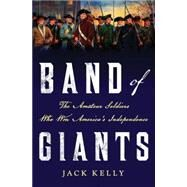 Band of Giants The Amateur Soldiers Who Won America's Independence by Kelly, Jack, 9781137278777