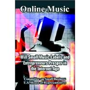 Online Music : Will Small Music Labels and Entrepreneurs Prosper in the Internet Age by Committee on Small Business; U. S. House of Representatives, 9781410108777