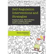 Self-Regulation Interventions and Strategies: Keeping the Body, Mind and Emotions on Task in Children with Autism, ADHD or Sensory Disorders by Garland, Teresa, 9781936128778